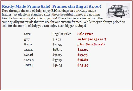 Ready-Made Frame Sale!  Frames starting at $1.00! Now through the end of July, enjoy BIG savings on our ready-made frames.  Available in standard sizes, these beautiful frames are nothing like the frames you get at the drugstore! These frames are made from the same quality materials that we use for our custom frames.  While they're always priced to sell, for the month of July you can enjoy even bigger savings!  Size 	Regular Price 	 Sale Price 5x7 10 for $10 ($1 ea!) 8x10 5 for $10 ($2 ea!) 11x14 $14.25 12x16 $15.75 16x20 $18.89 18x24  $23.39